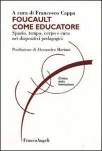 Libro Foucault come educatore. Spazio, tempo, corpo e cura nei dispositivi pedagogici