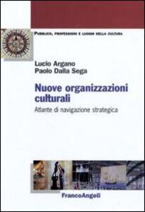 Libro Nuove organizzazioni culturali. Atlante di navigazione strategica Lucio Argano , Paolo Dalla Sega