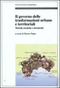Libro Il governo delle trasformazioni urbane e territoriali. Metodi, tecniche e strumenti