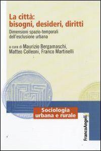 Libro La città: bisogni, desideri, diritti. Dimensioni spazio-temporali dell'esclusione urbana