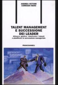 Libro Talent management e successione dei leader. Attrarre, gestire, valorizzare i talenti e pianificare la successione manageriale Andrea Vettori , Corrado Reho