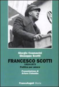 Libro Francesco Scotti 1910-1973. Politica per amore Giorgio Cosmacini , Giuseppe Scotti