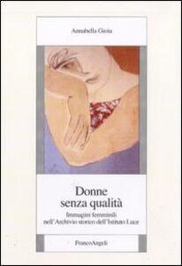 Libro Donne senza qualità. Immagini femminili nell'Archivio storico dell'Istituto Luce Annabella Gioia