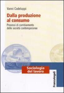 Libro Dalla produzione al consumo. Processi di cambiamento delle società contemporanee Vanni Codeluppi