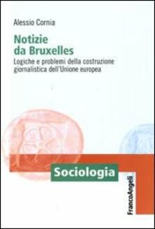 Notizie da Bruxelles. Logiche e problemi della costruzione giornalistica dell'Unione Europea - Alessio Cornia - copertina