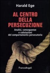 Al centro della persecuzione. Analisi, conseguenze e valutazioni del comportamento persecutorio