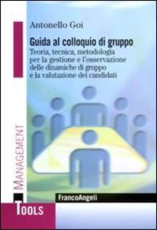 Guida al colloquio di gruppo. Teoria, tecnica, metodologia per la gestione e l'osservazione delle dinamiche di gruppo e la valutazione dei candidati - Antonello Goi - copertina