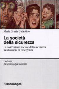La società della sicurezza. La costruzione sociale della sicurezza in situazioni di emergenza