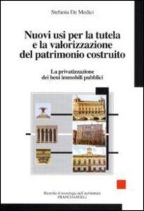 Libro Nuovi usi per la tutela e la valorizzazione del patrimonio costruito. La privatizzazione dei beni immobili pubblici Stefania De Medici