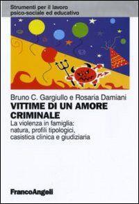 Vittime di un amore criminale. La violenza in famiglia: natura, profili tipologici, casistica clinica e giudiziaria