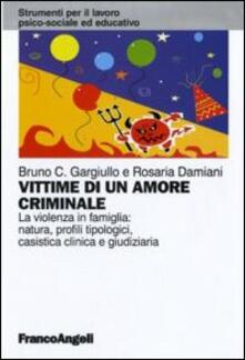 Vittime di un amore criminale. La violenza in famiglia: natura, profili tipologici, casistica clinica e giudiziaria.pdf