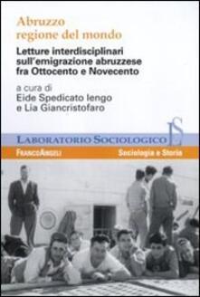 Abruzzo regione del mondo. Letture interdisciplinari sull'emigrazione abruzzese fra Ottocento e Novecento - copertina
