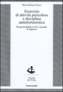 Libro Esercizio di attività pericolose e disciplina antinfortunistica. Responsabilità civile e penale d'impresa Massimiliano Franco