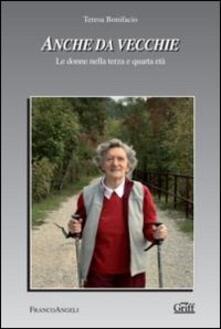 Anche da vecchie. Le donne nella terza e quarta età - Teresa Bonifacio - copertina