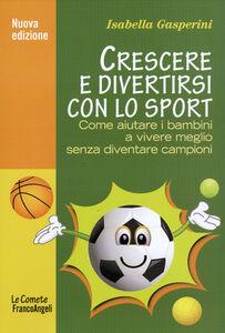 Libro Crescere e divertirsi con lo sport. Come aiutare i bambini a vivere meglio senza diventare campioni Isabella Gasperini