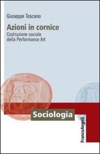 Foto Cover di Azioni in cornice. Costruzione sociale della Performance Art, Libro di Giuseppe Toscano, edito da Franco Angeli
