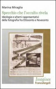 Specchio che l'occulto rivela. Ideologie e schemi rappresentativi della fotografia fra Ottocento e Novecento