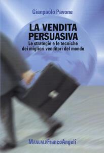 La vendita persuasiva. Le strategie e le tecniche dei migliori venditori del mondo
