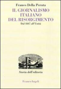 Foto Cover di Il giornalismo italiano del Risorgimento. Dal 1847 all'Unità, Libro di Franco Della Peruta, edito da Franco Angeli