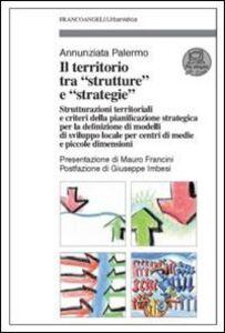 Il territorio tra «strutture» e «strategie». Strutturazioni territoriali e criteri della pianificazione strategica per la definizione di modelli di sviluppo locale...