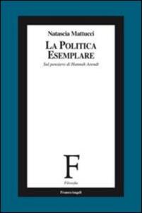 Libro La politica esemplare. Sul pensiero di Hannah Arendt Natascia Mattucci