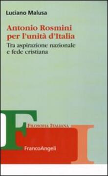 Antonio Rosmini per l'unità d'Italia. Tra aspirazione nazionale e fede cristiana - Luciano Malusa - copertina