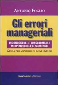 Gli errori manageriali. Riconoscerli e trasformarli in opportunità di successo. Guida per manager di ogni livello