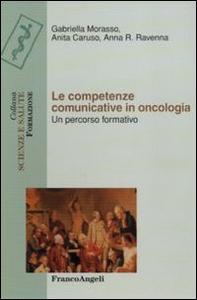 Libro Le competenze comunicative in oncologia. Un percorso formativo Gabriella Morasso , Anita Caruso , A. Rita Ravenna