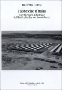 Libro Fabbriche d'Italia. L'architettura industriale dall'Unità d'Italia alla fine del secolo breve Roberto Parisi