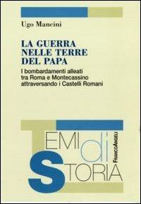 La La guerra nelle terre del papa. I bombardamenti alleati tra Roma e Montecassino attraversando i Castelli Romani - Mancini Ugo - wuz.it