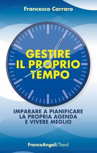 Foto Cover di Gestire il proprio tempo. Imparare a pianificare la propria agenda e vivere meglio, Libro di Francesco Carraro, edito da Franco Angeli