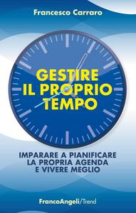 Libro Gestire il proprio tempo. Imparare a pianificare la propria agenda e vivere meglio Francesco Carraro