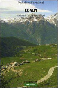 Le Alpi. Geografia e cultura di una regione nel cuore dell'Europa