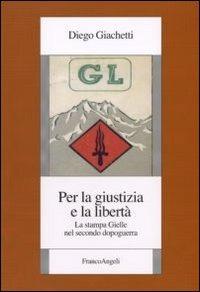 Per la giustizia e la libertà. La stampa Gielle nel secondo dopoguerra - Giacchetti Diego - wuz.it