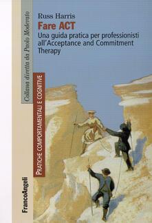 Fare act. Una guida pratica per professionisti all'Acceptance and Commitment Therapy - Russ Harris - copertina