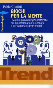 Giochi per la mente. Esercizi e problemi logico-matematici per prepararsi a test e concorsi e per ragionare divertendosi