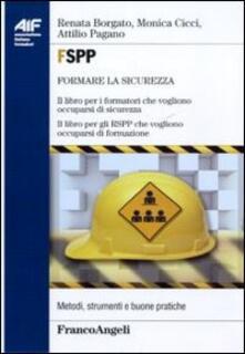FSPP. Il libro per i formatori che vogliono occuparsi di sicurezza. Il libro per gli RSPP che vogliono occuparsi di formazione - Renata Borgato,Monica Cicci,Attilio Pagano - copertina