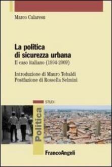 La politica di sicurezza urbana. Il caso italiano (1994-2009) - Marco Calaresu - copertina
