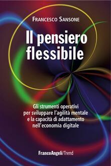 Il pensiero flessibile. Gli strumenti operativi per sviluppare la flessibilità mentale e raggiungere l'eccellenza in ambito professionale - Francesco Sansone - copertina