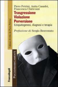 Libro Trasgressione, violazione perversione. Eziopatogenesi, diagnosi e terapia Piero Petrini , Anita Casadei , Francesca Chiricozzi