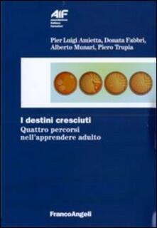 I destini cresciuti. Quattro percorsi nell'apprendere adulto - Donata Fabbri Montesano,Alberto Munari,Piero Trupia - copertina