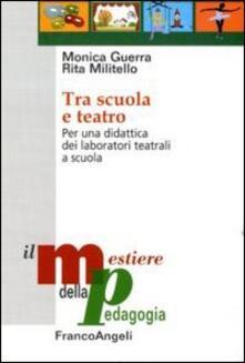 Tra scuola e teatro. Per una didattica dei laboratori teatrali a scuola - Monica Guerra,Rita Militello - copertina