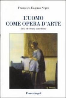 L' uomo come opera d'arte. Etica ed estetica in medicina - Francesco E. Negro - copertina
