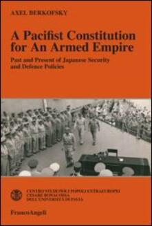 A pacifist constitution for an armed empire. Past and present of Japanese security and defence policies - Axel Berkofsky - copertina