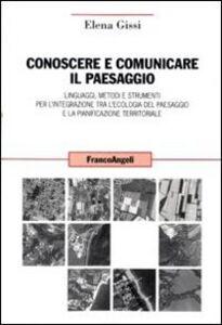 Conoscere e comunicare il paesaggio. Linguaggi, metodi e strumenti per l'integrazione tra l'ecologia del paesaggio e la pianificazione territoriale