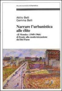 Libro Narrare l'urbanistica alle élite. «Il Mondo» (1949-1966) di fronte alla modernizzazione del bel paese Attilio Belli , Gemma Belli