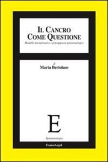 Il cancro come questione. Modelli interpretativi e presupposti epistemologici - Marta Bertolaso - copertina
