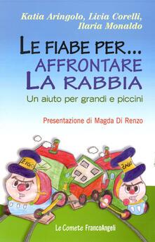 Le fiabe per... affrontare la rabbia. Un aiuto per grandi e piccini - Katia Aringolo,Livia Corelli,Ilaria Monaldo - copertina
