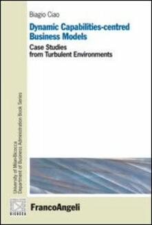 Dynamic capabilities-centred business models. Case studies from turbulent environments - Biagio Ciao - copertina