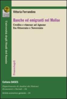 Banche ed emigranti nel Molise. Credito e rimesse ad Agnone fra Ottocento e Novecento - Vittoria Ferrandino - copertina